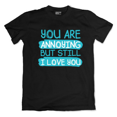 You are Annoying But I Love You Tshirt